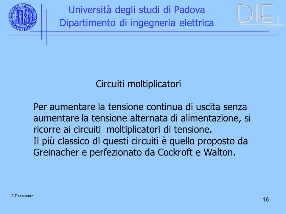 16 Università degli studi di Padova Dipartimento di ingegneria elettrica G.Pesavento Circuiti moltiplicatori Per aumentare la tensione continua di usc