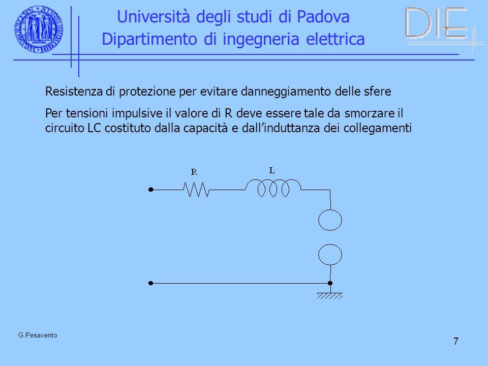 7 Università degli studi di Padova Dipartimento di ingegneria elettrica G.Pesavento Resistenza di protezione per evitare danneggiamento delle sfere Per tensioni impulsive il valore di R deve essere tale da smorzare il circuito LC costituto dalla capacità e dallinduttanza dei collegamenti