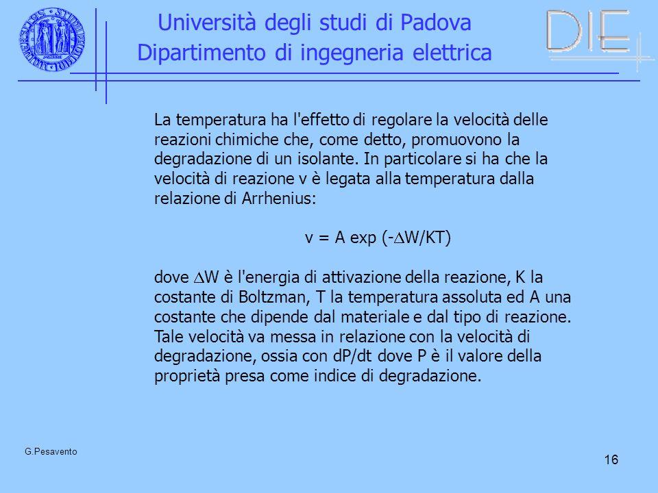 16 Università degli studi di Padova Dipartimento di ingegneria elettrica G.Pesavento La temperatura ha l effetto di regolare la velocità delle reazioni chimiche che, come detto, promuovono la degradazione di un isolante.