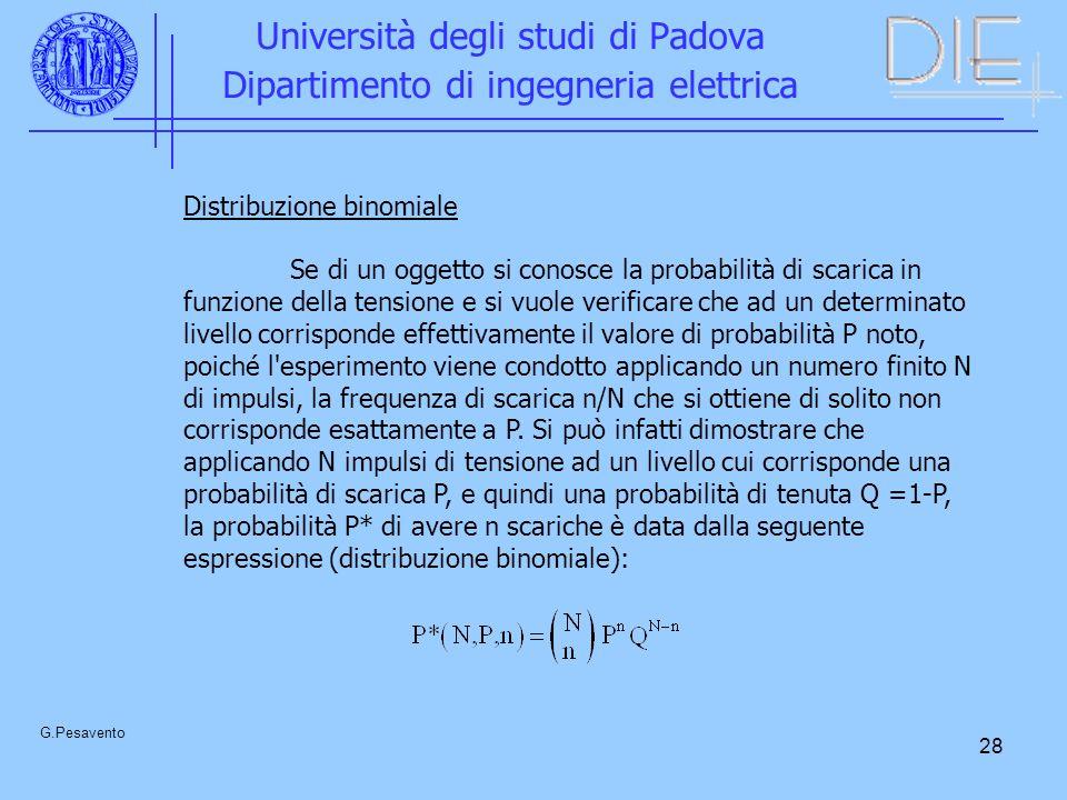 28 Università degli studi di Padova Dipartimento di ingegneria elettrica G.Pesavento Distribuzione binomiale Se di un oggetto si conosce la probabilità di scarica in funzione della tensione e si vuole verificare che ad un determinato livello corrisponde effettivamente il valore di probabilità P noto, poiché l esperimento viene condotto applicando un numero finito N di impulsi, la frequenza di scarica n/N che si ottiene di solito non corrisponde esattamente a P.