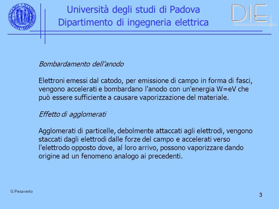 3 Università degli studi di Padova Dipartimento di ingegneria elettrica G.Pesavento Bombardamento dell anodo Elettroni emessi dal catodo, per emissione di campo in forma di fasci, vengono accelerati e bombardano l anodo con un energia W=eV che può essere sufficiente a causare vaporizzazione del materiale.