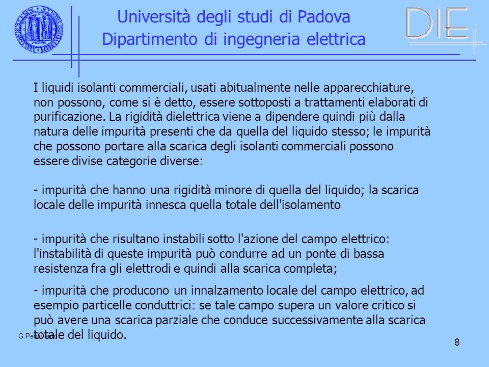 8 Università degli studi di Padova Dipartimento di ingegneria elettrica G.Pesavento I liquidi isolanti commerciali, usati abitualmente nelle apparecchiature, non possono, come si è detto, essere sottoposti a trattamenti elaborati di purificazione.