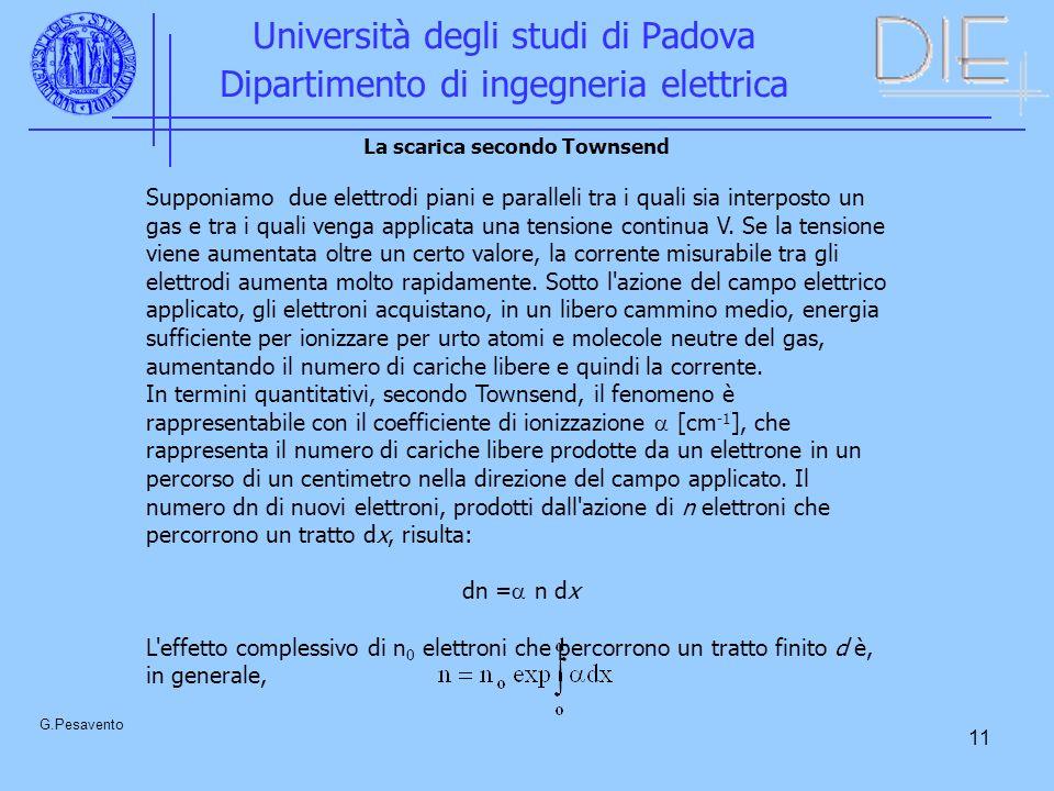11 Università degli studi di Padova Dipartimento di ingegneria elettrica G.Pesavento La scarica secondo Townsend Supponiamo due elettrodi piani e paralleli tra i quali sia interposto un gas e tra i quali venga applicata una tensione continua V.