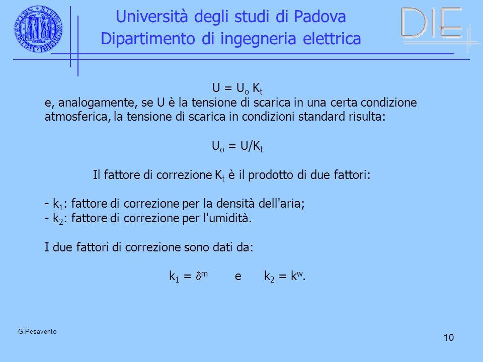 10 Università degli studi di Padova Dipartimento di ingegneria elettrica G.Pesavento U = U o K t e, analogamente, se U è la tensione di scarica in una certa condizione atmosferica, la tensione di scarica in condizioni standard risulta: U o = U/K t Il fattore di correzione K t è il prodotto di due fattori: - k 1 : fattore di correzione per la densità dell aria; - k 2 : fattore di correzione per l umidità.