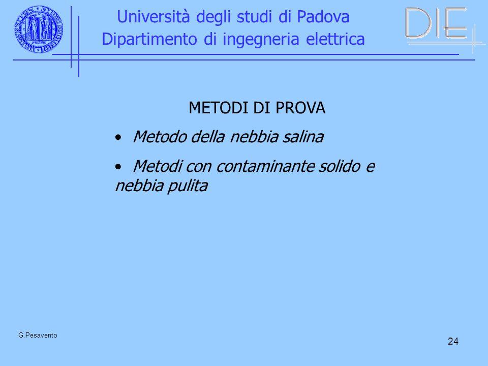 24 Università degli studi di Padova Dipartimento di ingegneria elettrica G.Pesavento METODI DI PROVA Metodo della nebbia salina Metodi con contaminante solido e nebbia pulita