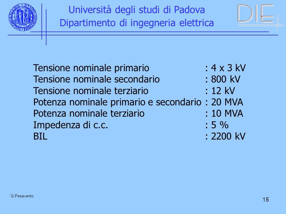 15 Università degli studi di Padova Dipartimento di ingegneria elettrica G.Pesavento Tensione nominale primario: 4 x 3 kV Tensione nominale secondario: 800 kV Tensione nominale terziario: 12 kV Potenza nominale primario e secondario: 20 MVA Potenza nominale terziario: 10 MVA Impedenza di c.c.: 5 % BIL: 2200 kV