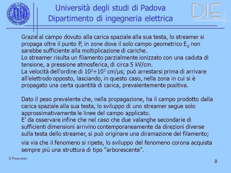 9 Università degli studi di Padova Dipartimento di ingegneria elettrica G.Pesavento Grazie al campo dovuto alla carica spaziale alla sua testa, lo streamer si propaga oltre il punto P, in zone dove il solo campo geometrico E g non sarebbe sufficiente alla moltiplicazione di cariche.