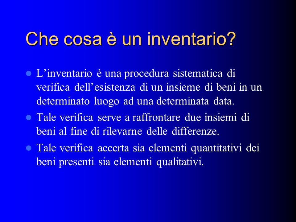 Inventario di beni Linventario è una verifica delle risultanze contabili dellimpresa tramite una indagine delle QUANTITA fisicamente presenti in un dato momento ed un dato luogo.