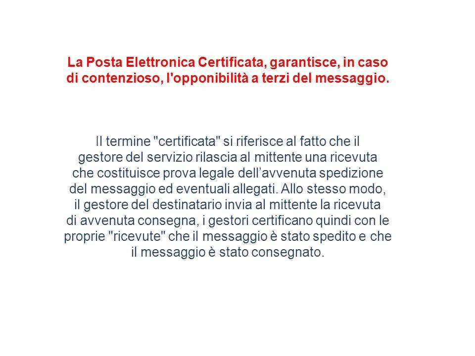 La Posta Elettronica Certificata, garantisce, in caso di contenzioso, l opponibilità a terzi del messaggio.