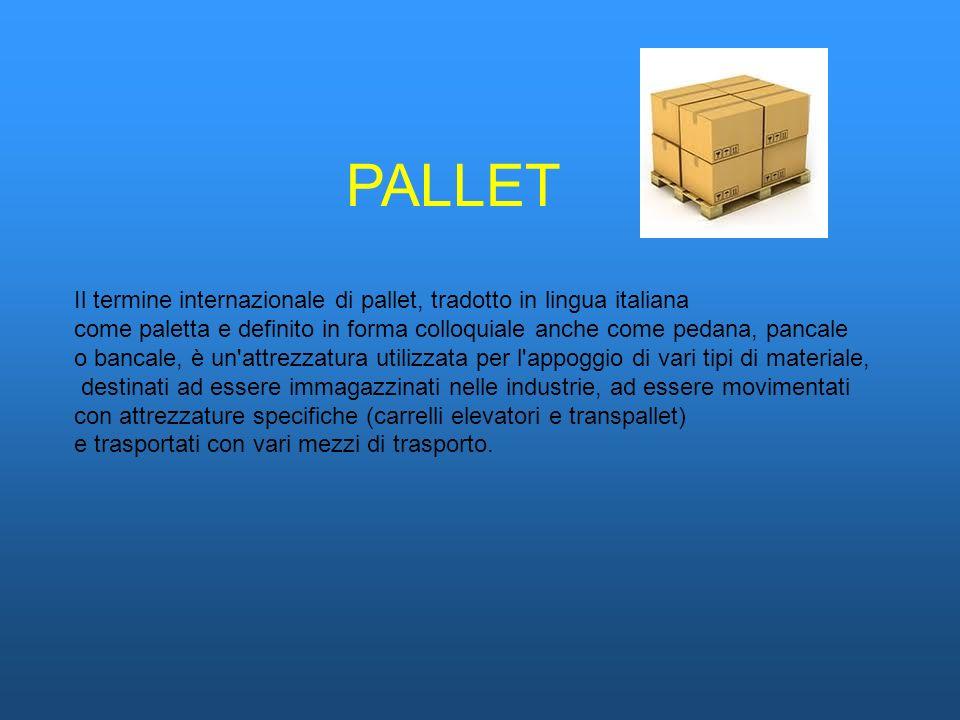 PALLET Il termine internazionale di pallet, tradotto in lingua italiana come paletta e definito in forma colloquiale anche come pedana, pancale o banc