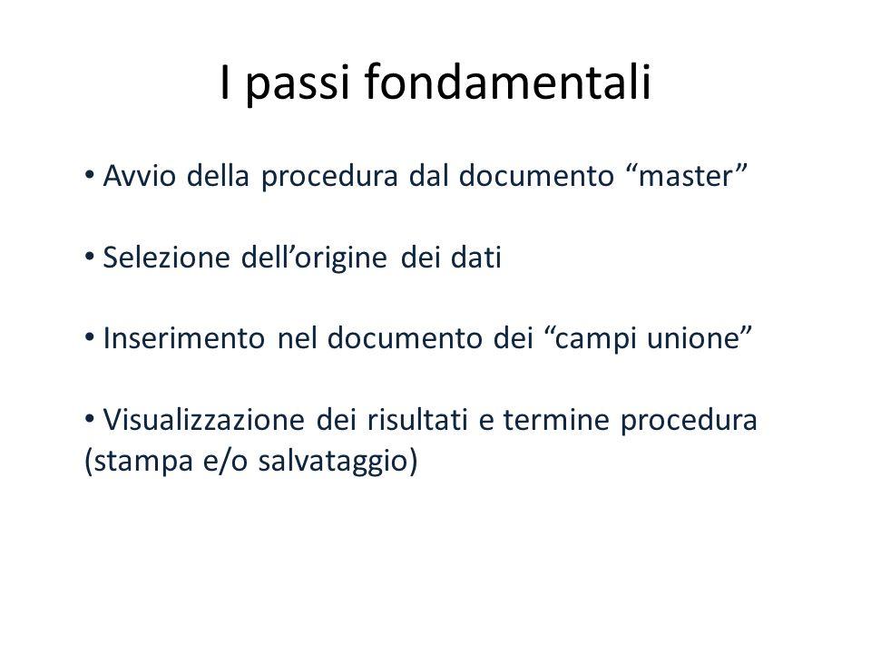I passi fondamentali Avvio della procedura dal documento master Selezione dellorigine dei dati Inserimento nel documento dei campi unione Visualizzazione dei risultati e termine procedura (stampa e/o salvataggio)