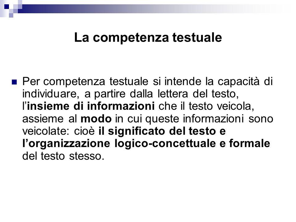 La competenza testuale Per competenza testuale si intende la capacità di individuare, a partire dalla lettera del testo, linsieme di informazioni che