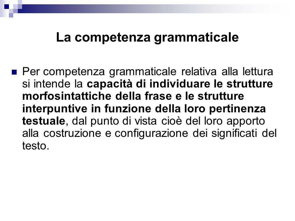 La competenza grammaticale Per competenza grammaticale relativa alla lettura si intende la capacità di individuare le strutture morfosintattiche della
