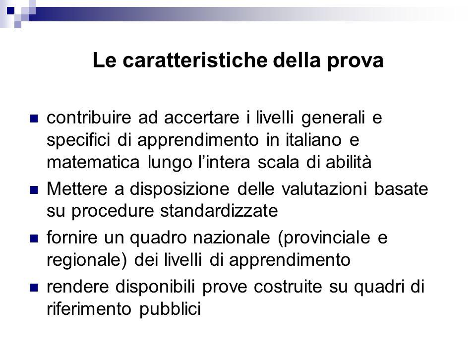 Le caratteristiche della prova contribuire ad accertare i livelli generali e specifici di apprendimento in italiano e matematica lungo lintera scala d