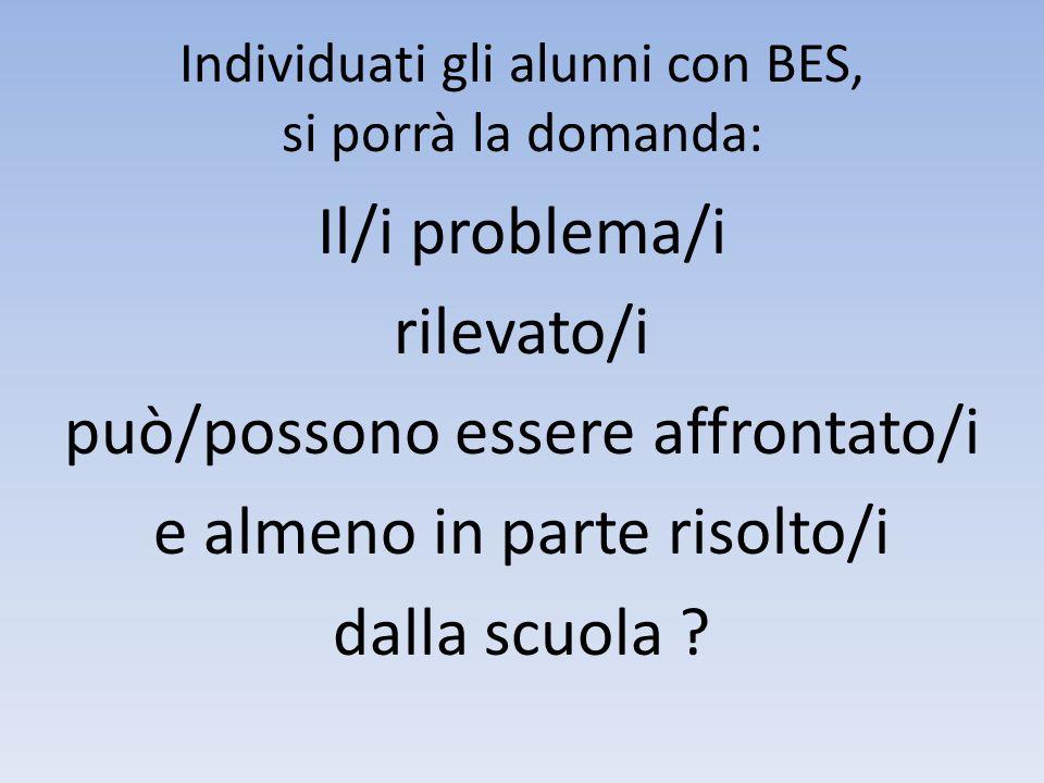 Individuati gli alunni con BES, si porrà la domanda: Il/i problema/i rilevato/i può/possono essere affrontato/i e almeno in parte risolto/i dalla scuo