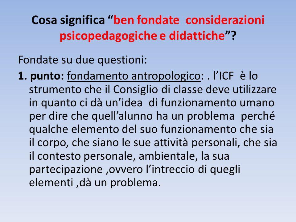 Cosa significa ben fondate considerazioni psicopedagogiche e didattiche? Fondate su due questioni: 1. punto: fondamento antropologico:. lICF è lo stru