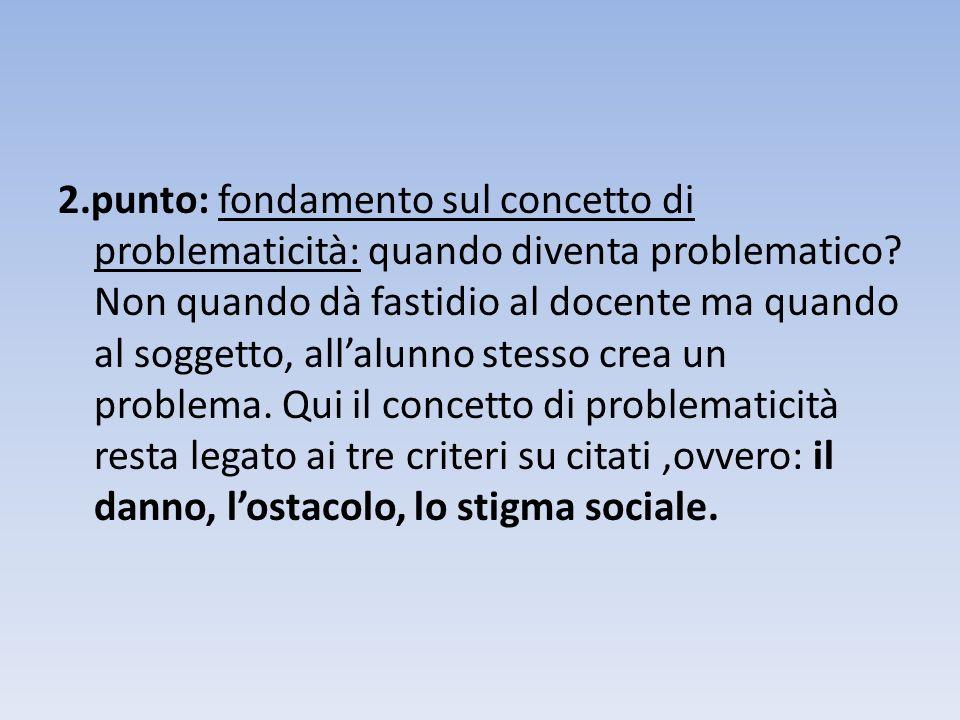 2.punto: fondamento sul concetto di problematicità: quando diventa problematico? Non quando dà fastidio al docente ma quando al soggetto, allalunno st