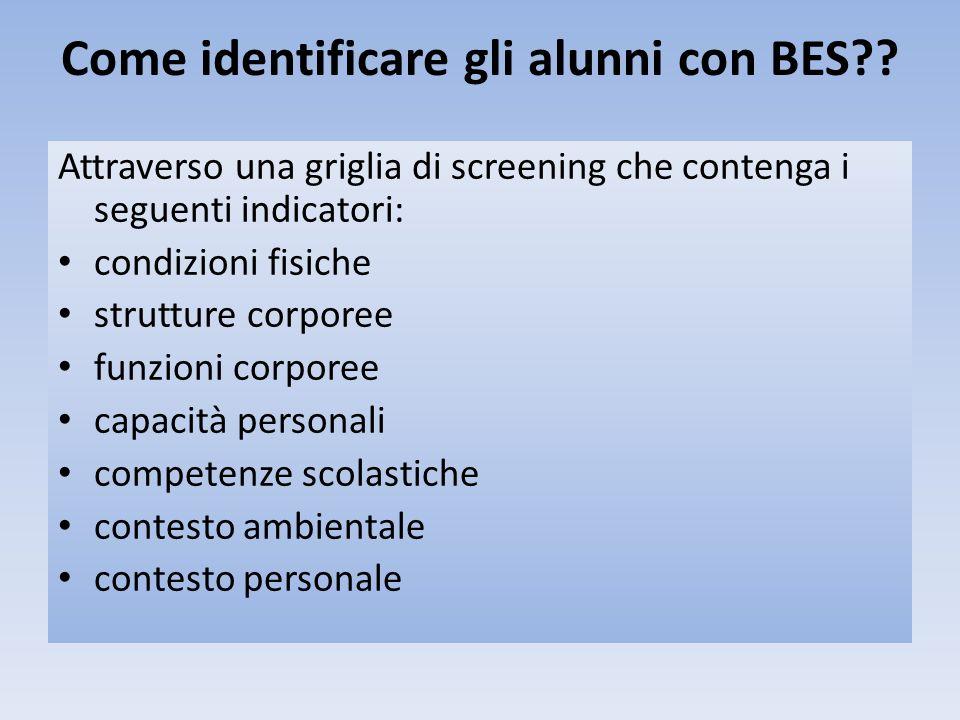 Come identificare gli alunni con BES?? Attraverso una griglia di screening che contenga i seguenti indicatori: condizioni fisiche strutture corporee f