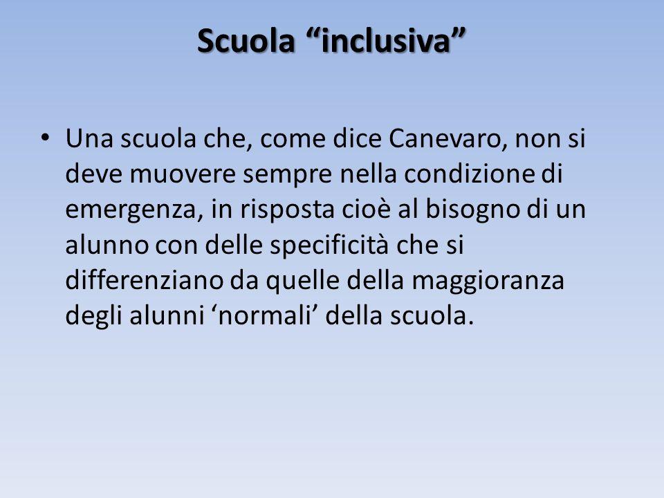 Scuola inclusiva Una scuola che, come dice Canevaro, non si deve muovere sempre nella condizione di emergenza, in risposta cioè al bisogno di un alunno con delle specificità che si differenziano da quelle della maggioranza degli alunni normali della scuola.