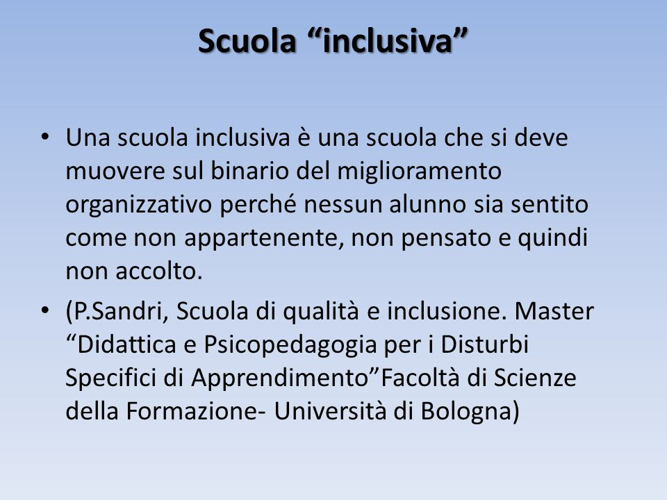 Scuola inclusiva Una scuola inclusiva è una scuola che si deve muovere sul binario del miglioramento organizzativo perché nessun alunno sia sentito come non appartenente, non pensato e quindi non accolto.