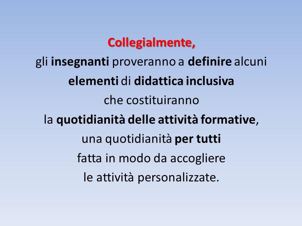 Collegialmente, gli insegnanti proveranno a definire alcuni elementi di didattica inclusiva che costituiranno la quotidianità delle attività formative, una quotidianità per tutti fatta in modo da accogliere le attività personalizzate.