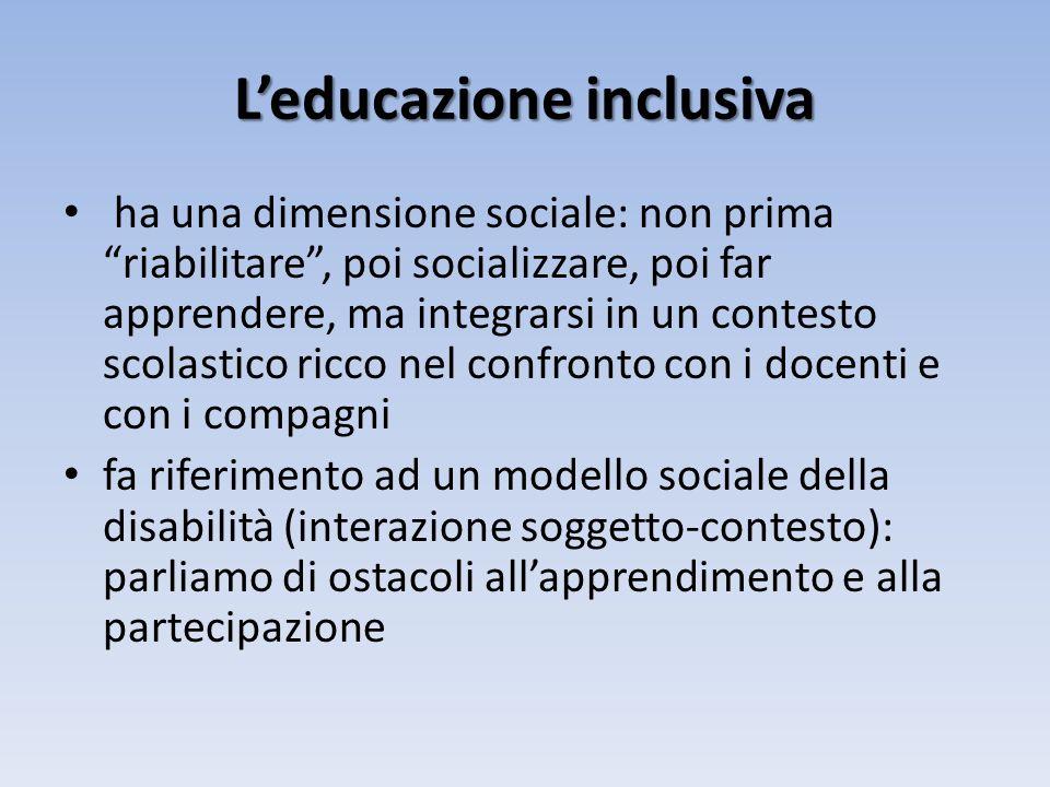 Leducazione inclusiva ha una dimensione sociale: non prima riabilitare, poi socializzare, poi far apprendere, ma integrarsi in un contesto scolastico ricco nel confronto con i docenti e con i compagni fa riferimento ad un modello sociale della disabilità (interazione soggetto-contesto): parliamo di ostacoli allapprendimento e alla partecipazione