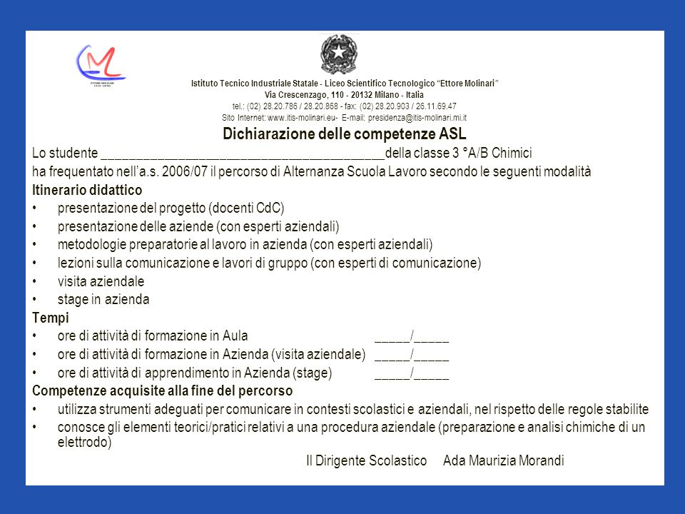 Istituto Tecnico Industriale Statale - Liceo Scientifico Tecnologico Ettore Molinari Via Crescenzago, 110 - 20132 Milano - Italia tel.: (02) 28.20.786 / 28.20.868 - fax: (02) 28.20.903 / 26.11.69.47 Sito Internet: www.itis-molinari.eu- E-mail: presidenza@itis-molinari.mi.it Dichiarazione delle competenze ASL Lo studente _________________________________________della classe 3 °A/B Chimici ha frequentato nella.s.