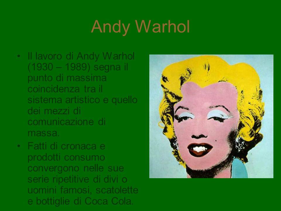 Andy Warhol Il lavoro di Andy Warhol (1930 – 1989) segna il punto di massima coincidenza tra il sistema artistico e quello dei mezzi di comunicazione