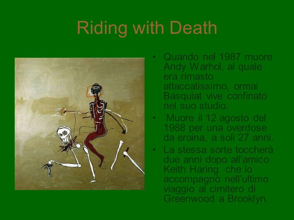 Riding with Death Quando nel 1987 muore Andy Warhol, al quale era rimasto attaccatissimo, ormai Basquiat vive confinato nel suo studio. Muore il 12 ag