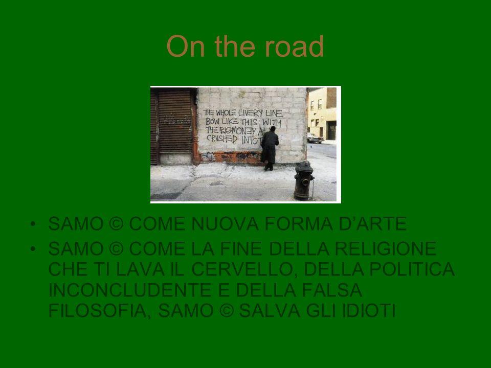 On the road SAMO © COME NUOVA FORMA DARTE SAMO © COME LA FINE DELLA RELIGIONE CHE TI LAVA IL CERVELLO, DELLA POLITICA INCONCLUDENTE E DELLA FALSA FILO