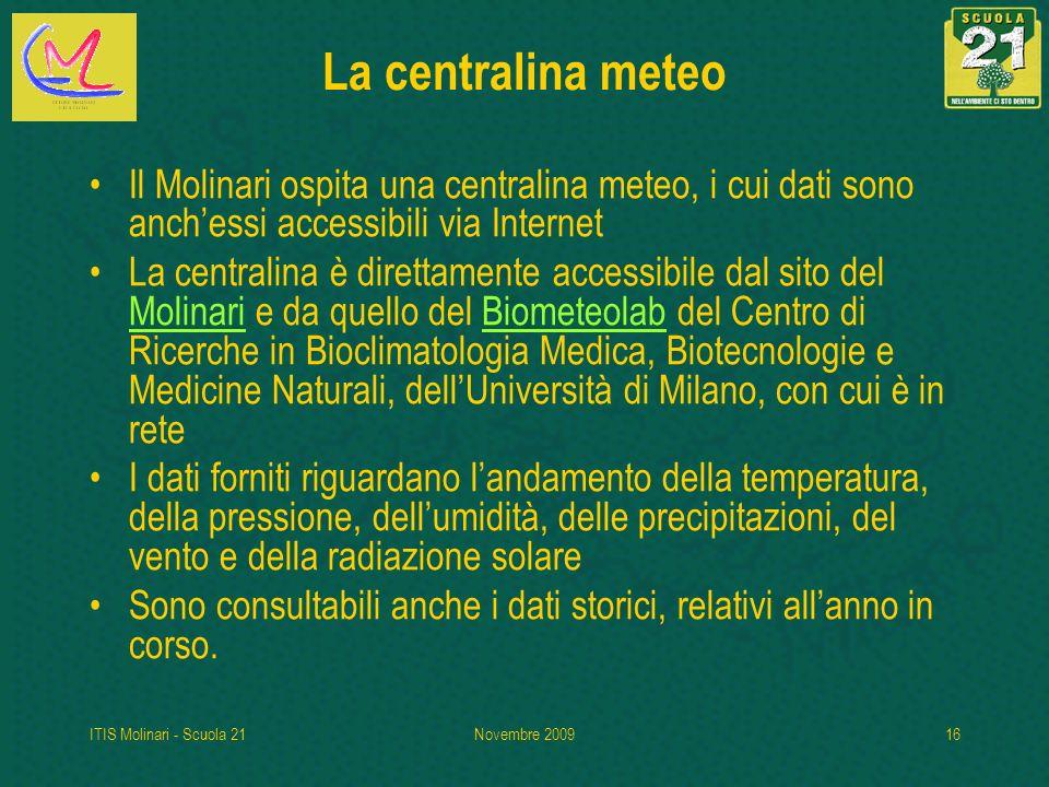 ITIS Molinari - Scuola 21Novembre 200916 La centralina meteo Il Molinari ospita una centralina meteo, i cui dati sono anchessi accessibili via Interne