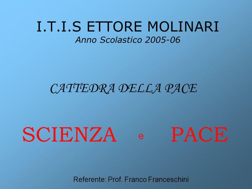 I.T.I.S ETTORE MOLINARI Anno Scolastico 2005-06 SCIENZA PACE e CATTEDRA DELLA PACE Referente: Prof.