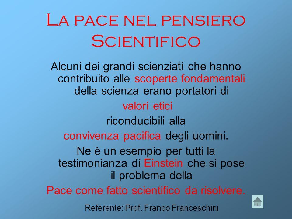 La pace nel pensiero Scientifico Alcuni dei grandi scienziati che hanno contribuito alle scoperte fondamentali della scienza erano portatori di valori etici riconducibili alla convivenza pacifica degli uomini.
