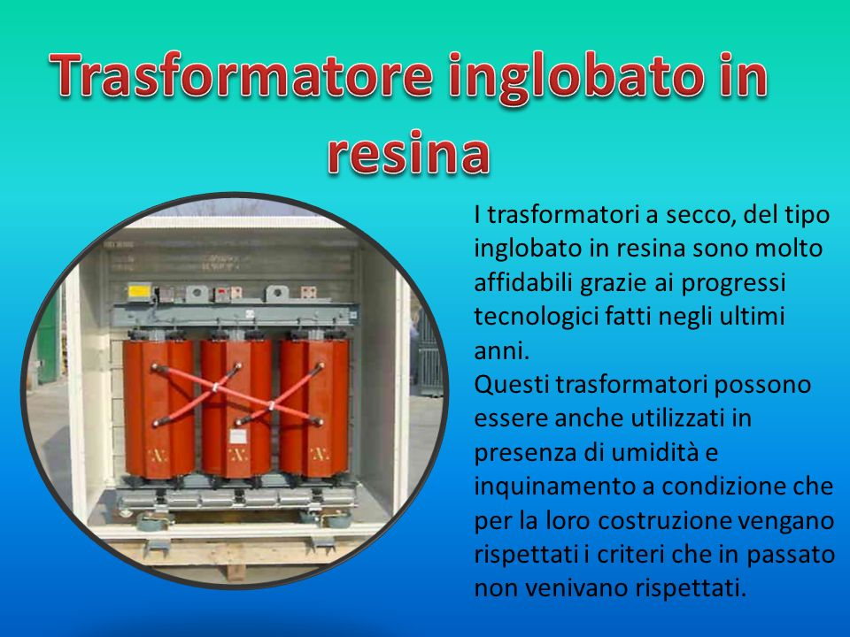 I trasformatori a secco, del tipo inglobato in resina sono molto affidabili grazie ai progressi tecnologici fatti negli ultimi anni. Questi trasformat