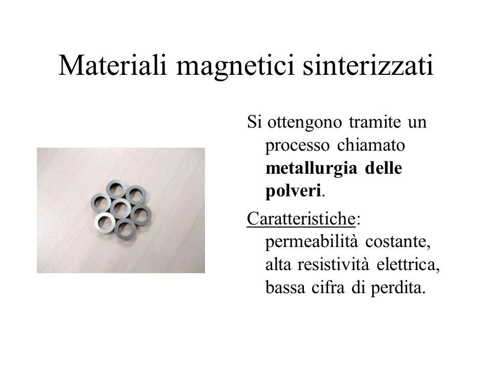Materiali magnetici sinterizzati Si ottengono tramite un processo chiamato metallurgia delle polveri. Caratteristiche: permeabilità costante, alta res