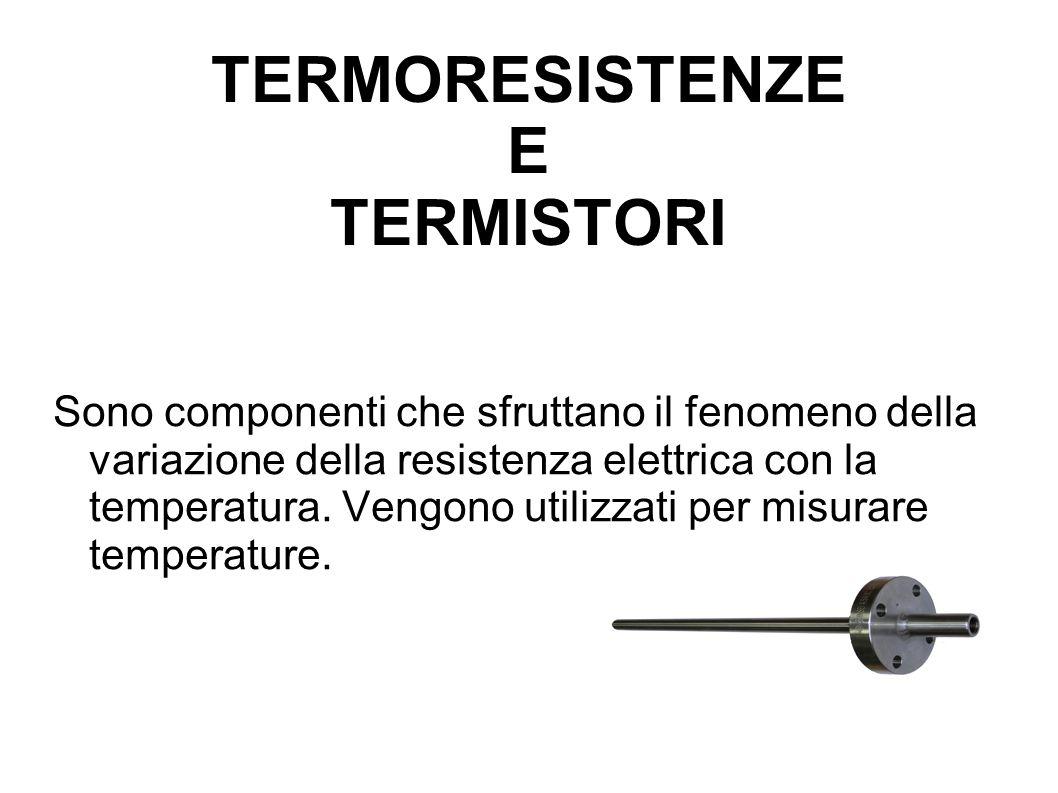 TERMORESISTENZE E TERMISTORI Sono componenti che sfruttano il fenomeno della variazione della resistenza elettrica con la temperatura. Vengono utilizz