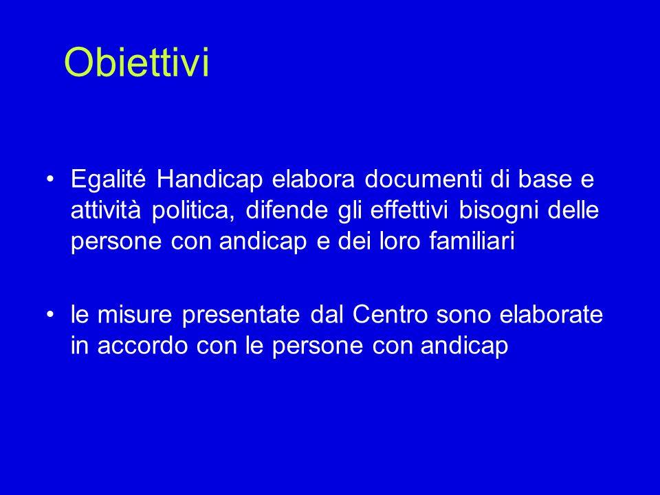 Obiettivi Egalité Handicap elabora documenti di base e attività politica, difende gli effettivi bisogni delle persone con andicap e dei loro familiari