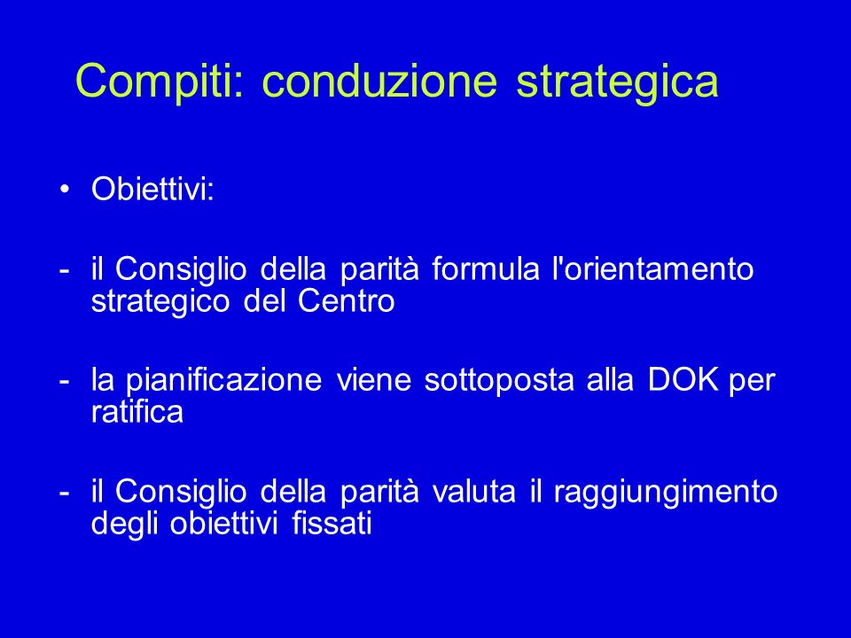 Compiti: conduzione strategica Obiettivi: -il Consiglio della parità formula l orientamento strategico del Centro -la pianificazione viene sottoposta alla DOK per ratifica -il Consiglio della parità valuta il raggiungimento degli obiettivi fissati