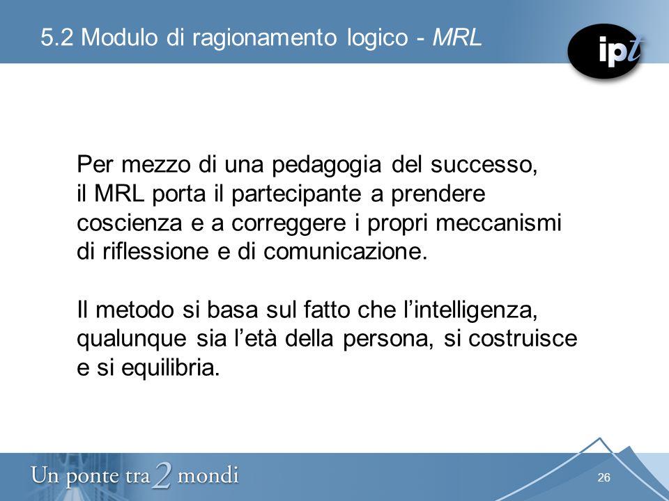 26 5.2 Modulo di ragionamento logico - MRL Per mezzo di una pedagogia del successo, il MRL porta il partecipante a prendere coscienza e a correggere i