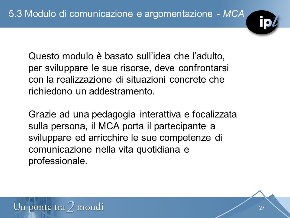 27 5.3 Modulo di comunicazione e argomentazione - MCA Questo modulo è basato sullidea che ladulto, per sviluppare le sue risorse, deve confrontarsi co