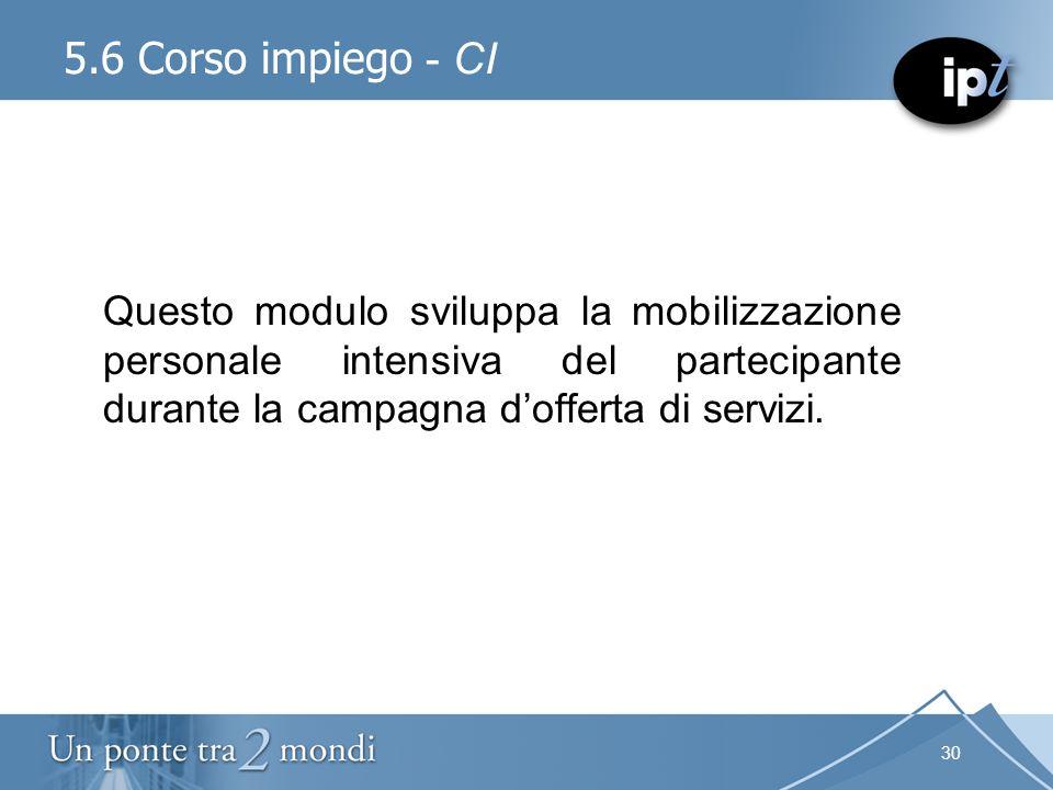 30 5.6 Corso impiego - CI Questo modulo sviluppa la mobilizzazione personale intensiva del partecipante durante la campagna dofferta di servizi.