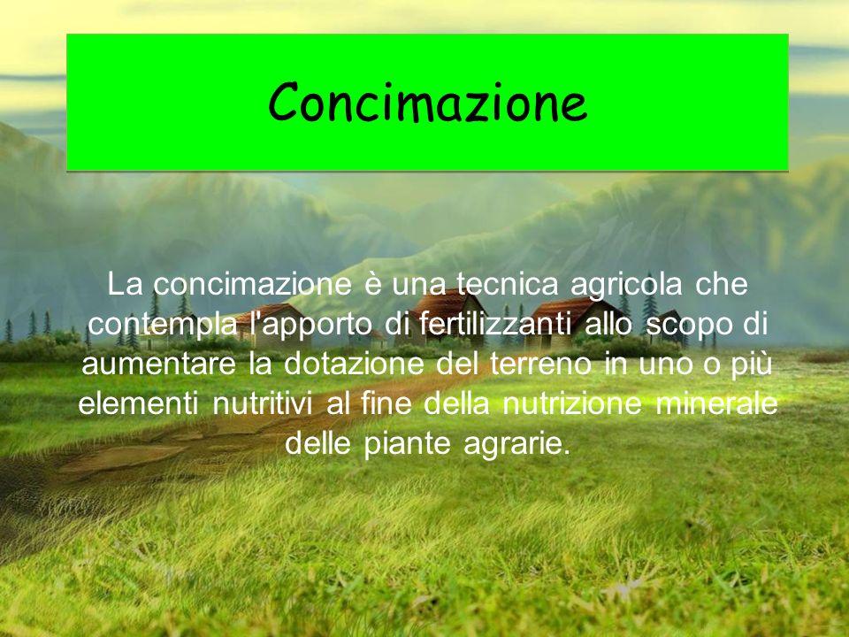 Concimazione La concimazione è una tecnica agricola che contempla l'apporto di fertilizzanti allo scopo di aumentare la dotazione del terreno in uno o