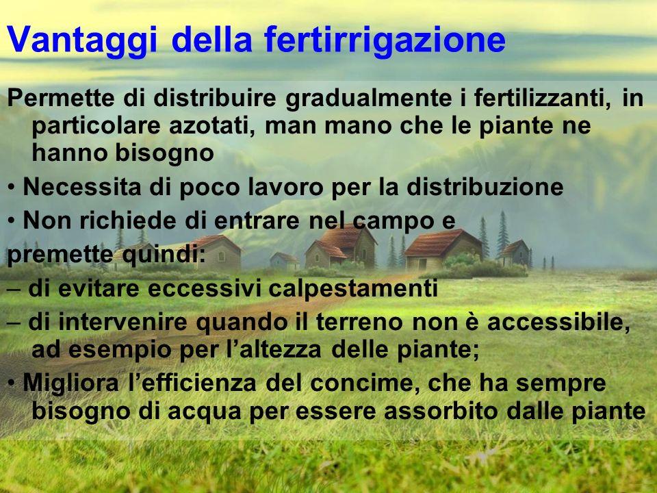 Vantaggi della fertirrigazione Permette di distribuire gradualmente i fertilizzanti, in particolare azotati, man mano che le piante ne hanno bisogno N