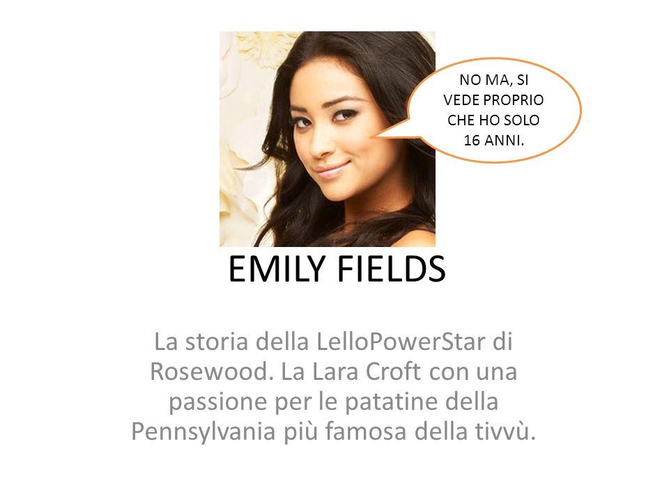 EMILY FIELDS La storia della LelloPowerStar di Rosewood. La Lara Croft con una passione per le patatine della Pennsylvania più famosa della tivvù. NO