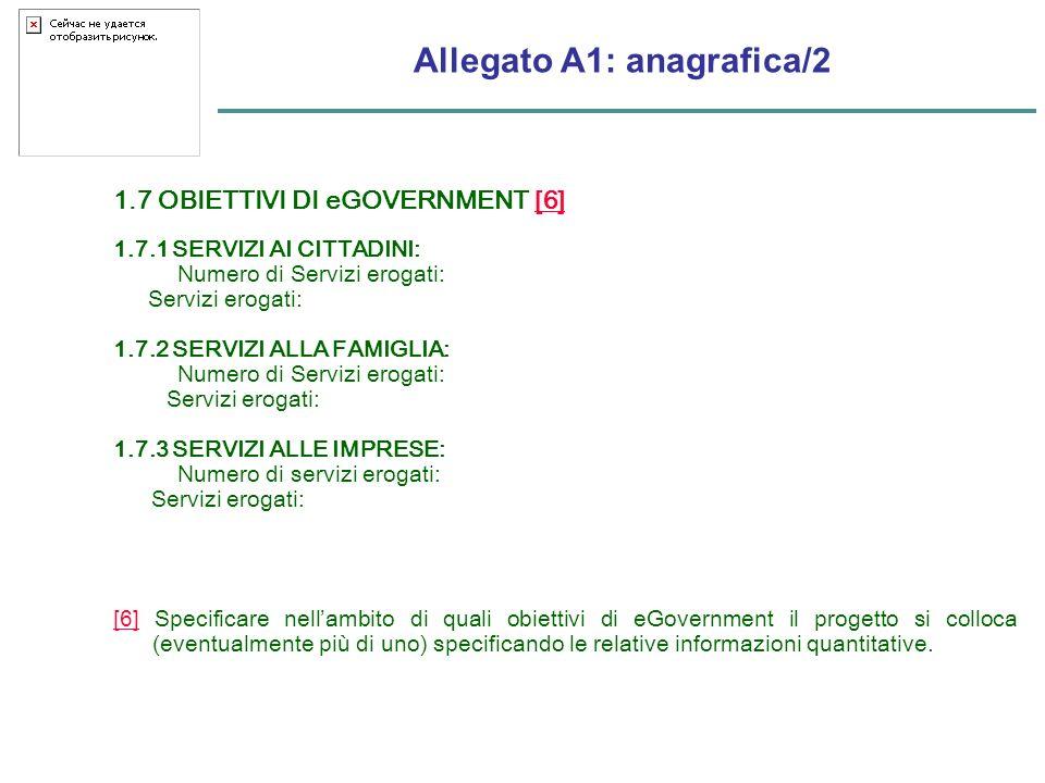 Allegato A1: anagrafica/2 1.7 OBIETTIVI DI eGOVERNMENT [6][6] 1.7.1 SERVIZI AI CITTADINI: Numero di Servizi erogati: Servizi erogati: 1.7.2 SERVIZI ALLA FAMIGLIA: Numero di Servizi erogati: Servizi erogati: 1.7.3 SERVIZI ALLE IMPRESE: Numero di servizi erogati: Servizi erogati: [6][6] Specificare nellambito di quali obiettivi di eGovernment il progetto si colloca (eventualmente più di uno) specificando le relative informazioni quantitative.
