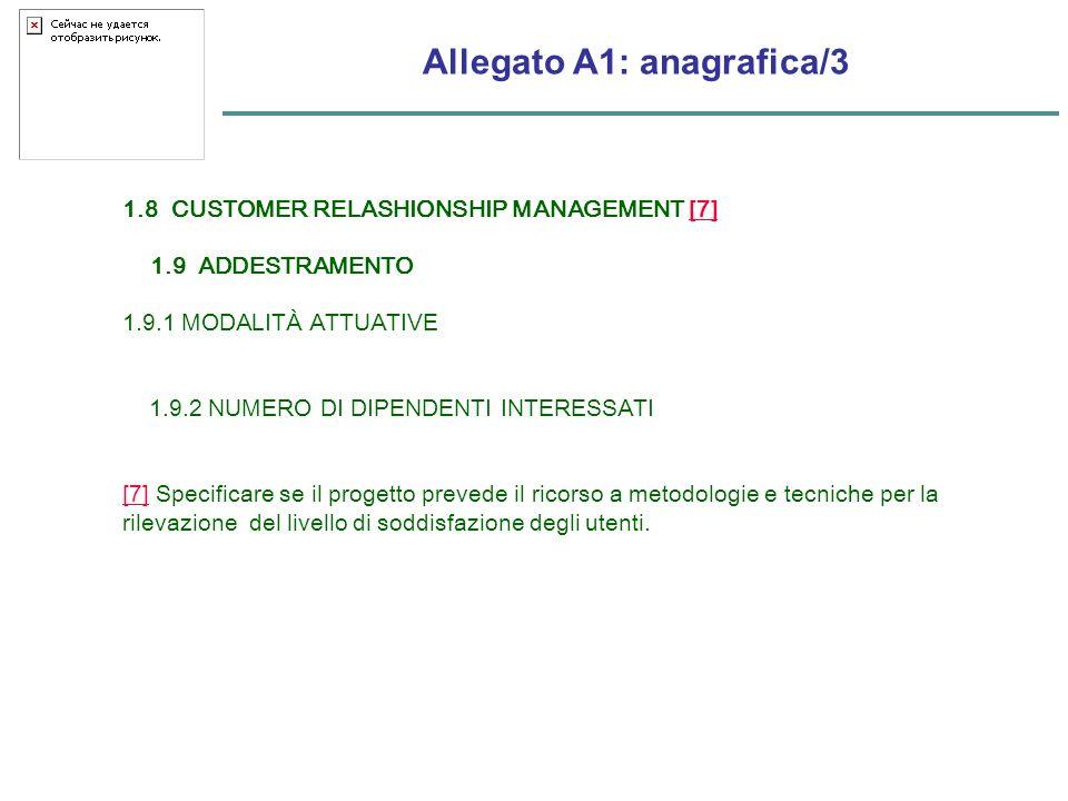Allegato A1: anagrafica/3 1.8 CUSTOMER RELASHIONSHIP MANAGEMENT [7][7] 1.9 ADDESTRAMENTO 1.9.1 MODALITÀ ATTUATIVE 1.9.2 NUMERO DI DIPENDENTI INTERESSATI [7][7] Specificare se il progetto prevede il ricorso a metodologie e tecniche per la rilevazione del livello di soddisfazione degli utenti.