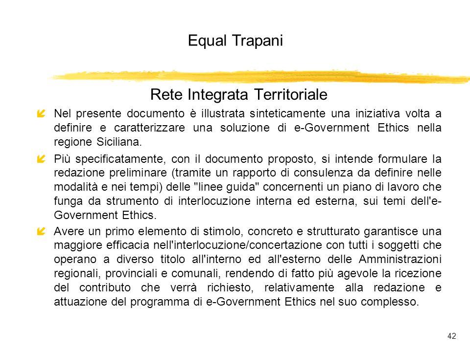 Equal Trapani 42 Rete Integrata Territoriale íNel presente documento è illustrata sinteticamente una iniziativa volta a definire e caratterizzare una soluzione di e-Government Ethics nella regione Siciliana.