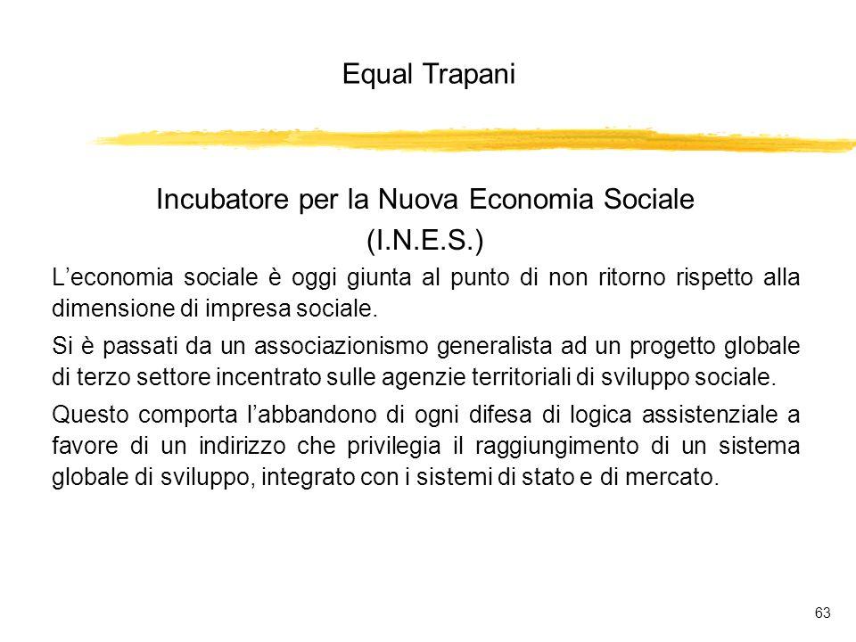 Equal Trapani 63 Incubatore per la Nuova Economia Sociale (I.N.E.S.) Leconomia sociale è oggi giunta al punto di non ritorno rispetto alla dimensione di impresa sociale.