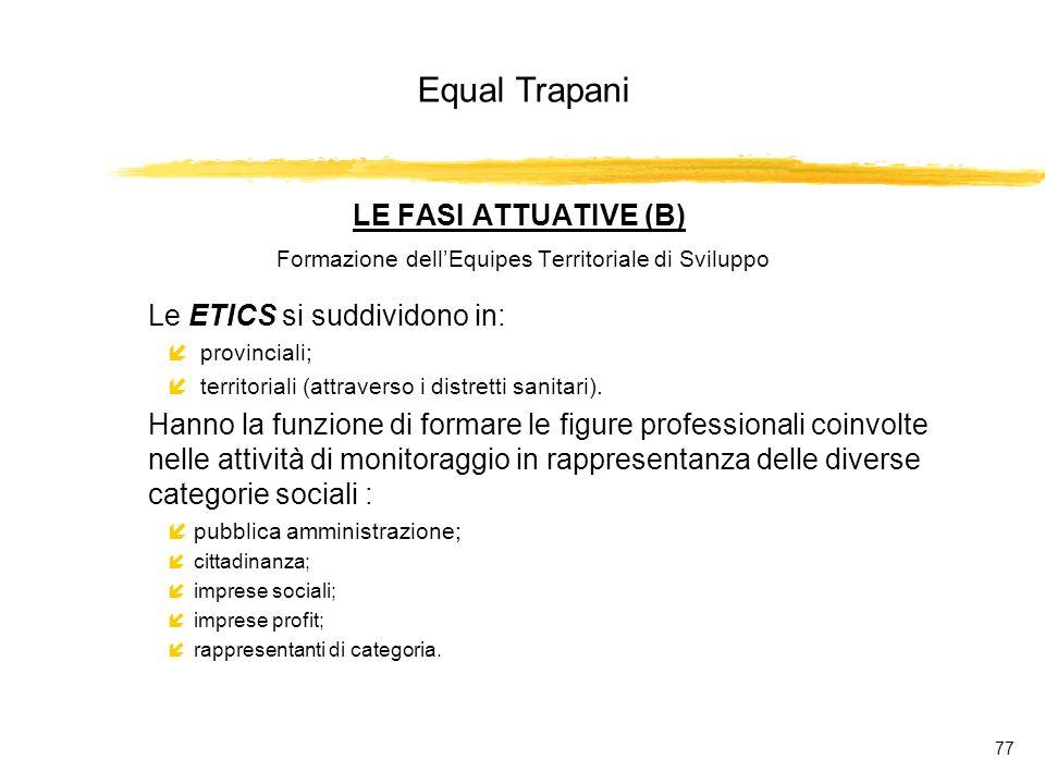 Equal Trapani 77 LE FASI ATTUATIVE (B) Formazione dellEquipes Territoriale di Sviluppo Le ETICS si suddividono in: í provinciali; í territoriali (attraverso i distretti sanitari).