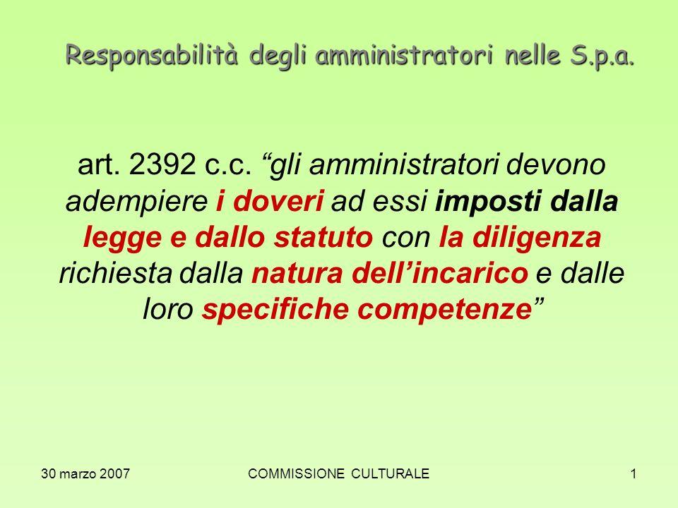 30 marzo 2007COMMISSIONE CULTURALE1 Responsabilità degli amministratori nelle S.p.a. art. 2392 c.c. gli amministratori devono adempiere i doveri ad es
